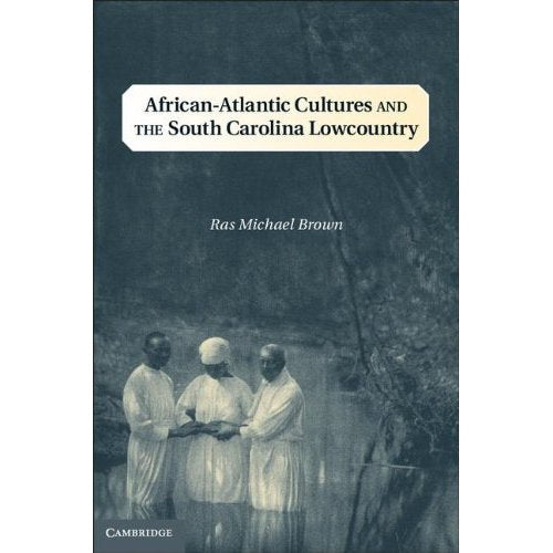 African-Atlantic Cultures and the South Carolina Lowcountry (Cambridge Studies on the American South)