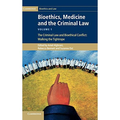 Bioethics, Medicine and the Criminal Law Volume 1: The Criminal Law and Bioethical Conflict: Walking the Tightrope (Cambridge Bioethics and Law)