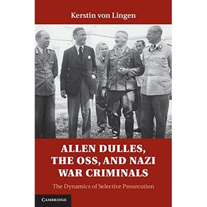 Allen Dulles, the OSS, and Nazi War Criminals: The Dynamics of Selective Prosecution