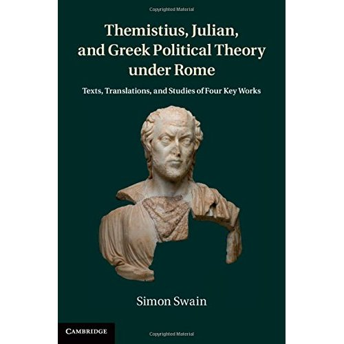 Themistius, Julian, and Greek Political Theory under Rome: Texts, Translations, and Studies of Four Key Works