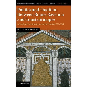 Politics and Tradition Between Rome, Ravenna and Constantinople: A Study of Cassiodorus and the <EM>Variae</EM>, 527-554 (Cambridge Studies in Medieval Life and Thought: Fourth Series)