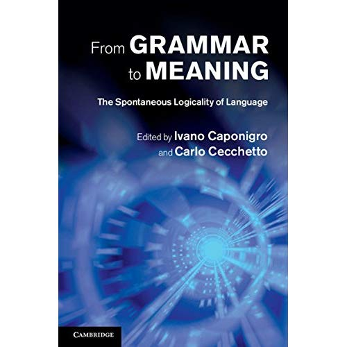 From Grammar to Meaning: The Spontaneous Logicality of Language (Cambridge Studies in Linguistics (Hardcover))