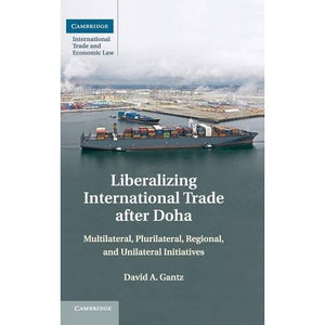 Liberalizing International Trade after Doha: Multilateral, Plurilateral, Regional, and Unilateral Initiatives (Cambridge International Trade and Economic Law)