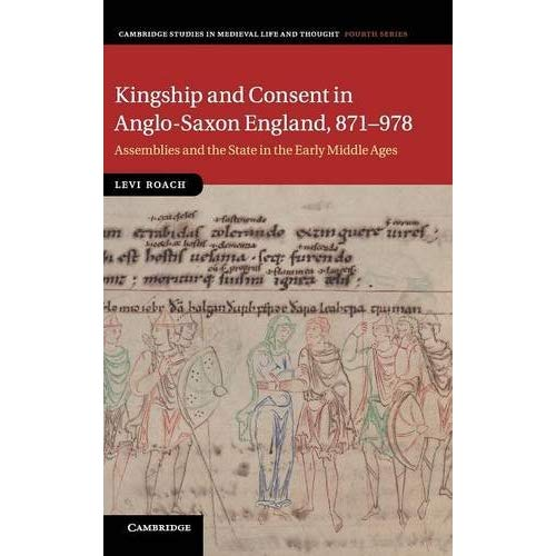 Kingship and Consent in Anglo-Saxon England, 871–978: Assemblies and the State in the Early Middle Ages (Cambridge Studies in Medieval Life and Thought: Fourth Series)