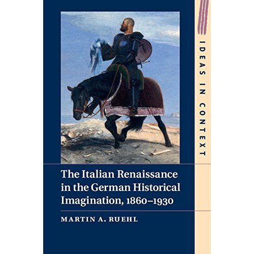 The Italian Renaissance in the German Historical Imagination, 1860-1930 (Ideas in Context)