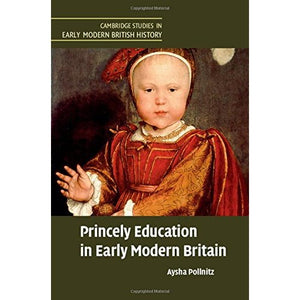 Princely Education in Early Modern Britain (Cambridge Studies in Early Modern British History)