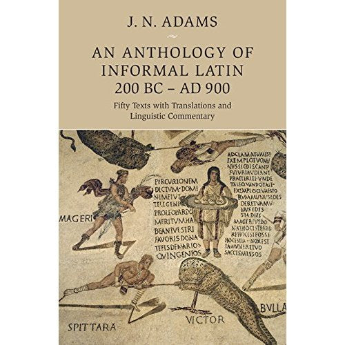 An Anthology of Informal Latin, 200 BC–AD 900: Fifty Texts with Translations and Linguistic Commentary