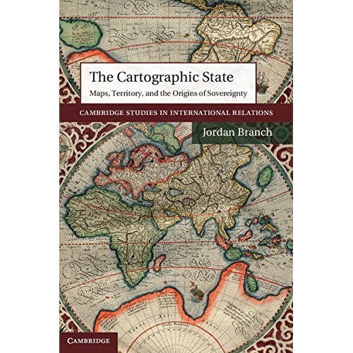 The Cartographic State: Maps, Territory, and the Origins of Sovereignty (Cambridge Studies in International Relations)