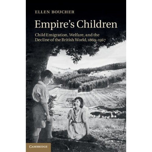 Empire's Children: Child Emigration, Welfare, and the Decline of the British World, 1869-1967