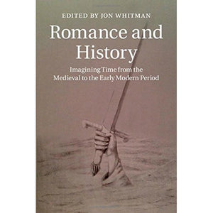 Romance and History: Imagining Time from the Medieval to the Early Modern Period (Cambridge Studies in Medieval Literature)