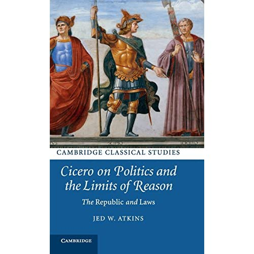 Cicero on Politics and the Limits of Reason: The Republic and Laws (Cambridge Classical Studies)