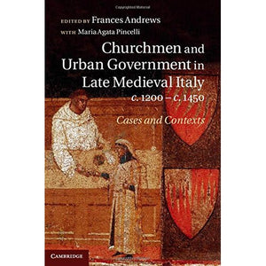 Churchmen and Urban Government in Late Medieval Italy, c.1200-c.1450: Cases and Contexts