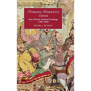 Forging Romantic China: Sino-British Cultural Exchange 1760-1840 (Cambridge Studies in Romanticism)