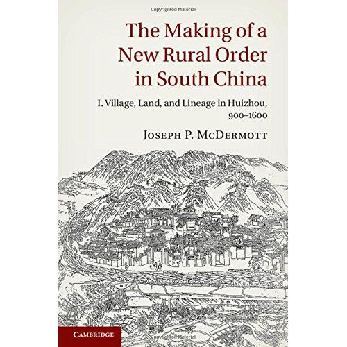The Making of a New Rural Order in South China: Volume 1: I. Village, Land, and Lineage in Huizhou, 900-1600