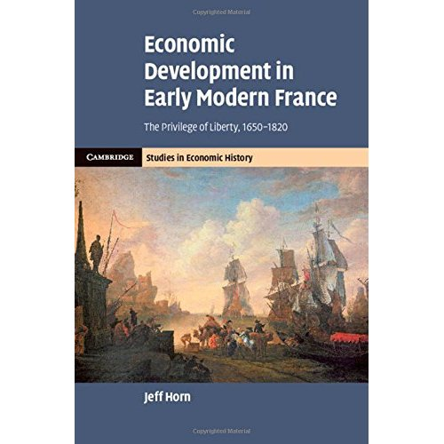Economic Development in Early Modern France: The Privilege of Liberty, 1650-1820 (Cambridge Studies in Economic History - Second Series)