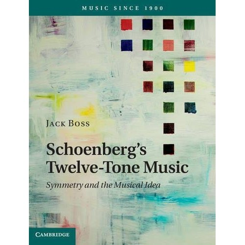 Schoenberg's Twelve-Tone Music: Symmetry and the Musical Idea (Music Since 1900)