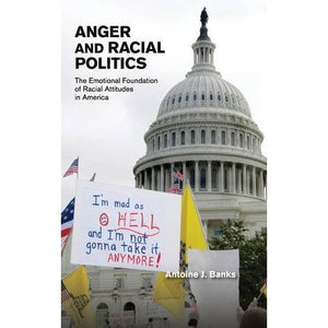 Anger and Racial Politics: The Emotional Foundation of Racial Attitudes in America