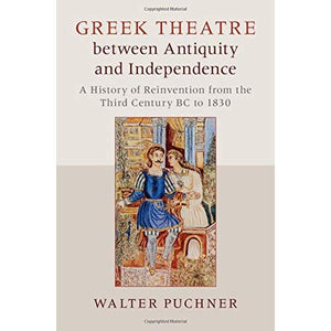 Greek Theatre between Antiquity and Independence: A History of Reinvention from the Third Century BC to 1830