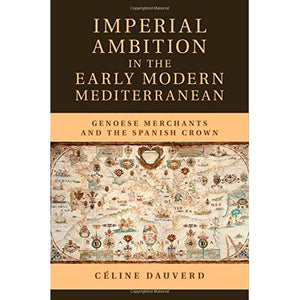 Imperial Ambition in the Early Modern Mediterranean: Genoese Merchants and the Spanish Crown