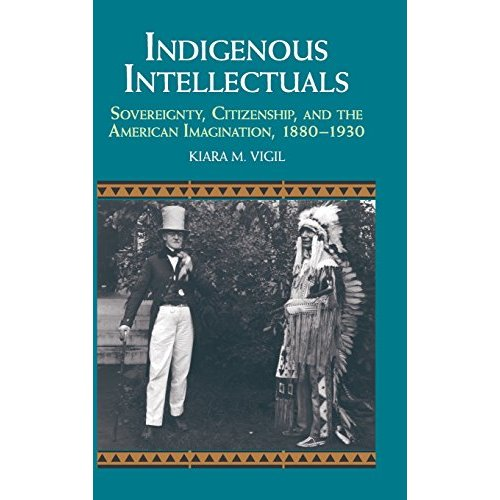 Indigenous Intellectuals: Sovereignty, Citizenship, and the American Imagination, 1880-1930 (Studies in North American Indian History)