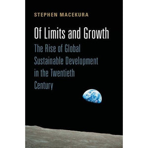 Of Limits and Growth: The Rise of Global Sustainable Development in the Twentieth Century (Global and International History)