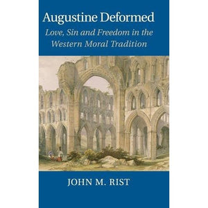 Augustine Deformed: Love, Sin and Freedom in the Western Moral Tradition
