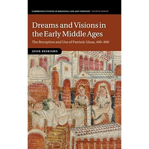 Dreams and Visions in the Early Middle Ages: The Reception and Use of Patristic Ideas, 400-900 (Cambridge Studies in Medieval Life and Thought: Fourth Series)