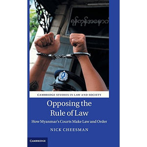 Opposing the Rule of Law: How Myanmar's Courts Make Law and Order (Cambridge Studies in Law and Society)