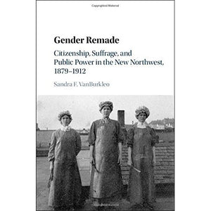 Gender Remade: Citizenship, Suffrage, and Public Power in the New Northwest, 1879–1912 (Cambridge Historical Studies in American Law and Society)