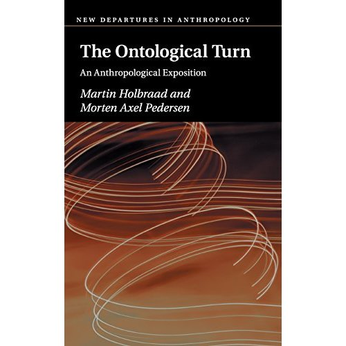 Holbraad and Pedersen, The Ontological Turn: An Anthropological Exposition (New Departures in Anthropology)
