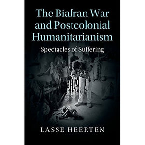 The Biafran War and Postcolonial Humanitarianism: Spectacles of Suffering (Human Rights in History)