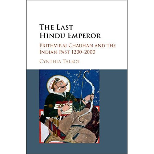 The Last Hindu Emperor: Prithviraj Chauhan and the Indian Past, 1200–2000
