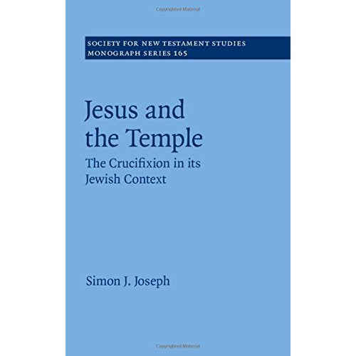 Jesus and the Temple: The Crucifixion in its Jewish Context (Society for New Testament Studies Monograph Series)