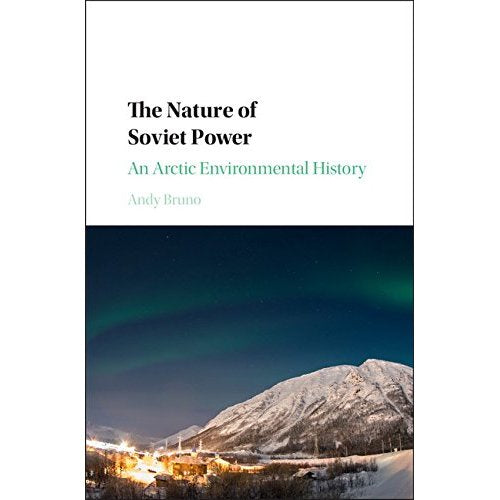 The Nature of Soviet Power: An Arctic Environmental History (Studies in Environment and History)