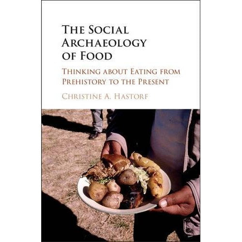 The Social Archaeology of Food: Thinking about Eating from Prehistory to the Present