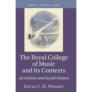 The Royal College of Music and its Contexts: An Artistic and Social History (Music since 1900)
