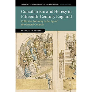 Conciliarism and Heresy in Fifteenth-Century England: Collective Authority in the Age of the General Councils (Cambridge Studies in Medieval Life and Thought: Fourth Series)