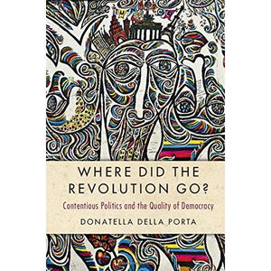 Where Did the Revolution Go?: Contentious Politics and the Quality of Democracy (Cambridge Studies in Contentious Politics)