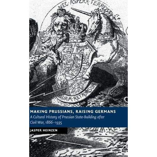Making Prussians, Raising Germans: A Cultural History of Prussian State-Building after Civil War, 1866–1935 (New Studies in European History)