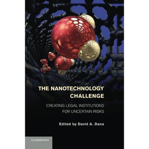 The Nanotechnology Challenge: Creating Legal Institutions For Uncertain Risks