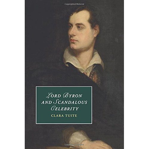 Lord Byron and Scandalous Celebrity (Cambridge Studies in Romanticism)
