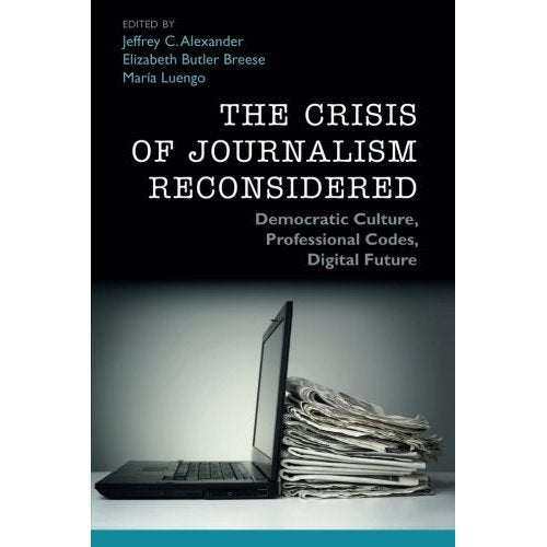 The Crisis of Journalism Reconsidered: Democratic Culture, Professional Codes, Digital Future
