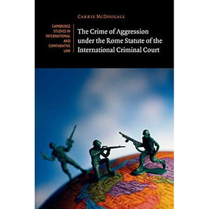 The Crime of Aggression under the Rome Statute of the International Criminal Court (Cambridge Studies in International and Comparative Law)