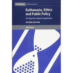 Euthanasia, Ethics and Public Policy: An Argument against Legalisation (Cambridge Bioethics and Law)