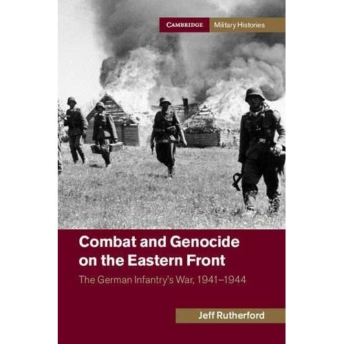 Combat and Genocide on the Eastern Front: The German Infantry's War, 1941-1944 (Cambridge Military Histories)