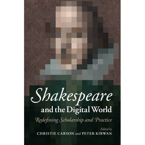 Shakespeare and the Digital World: Redefining Scholarship and Practice