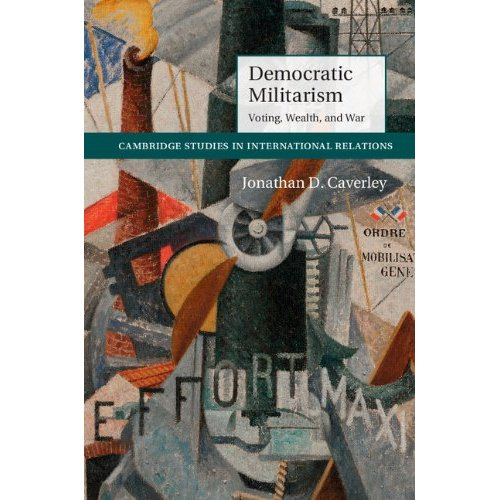 Democratic Militarism: Voting, Wealth, and War (Cambridge Studies in International Relations)