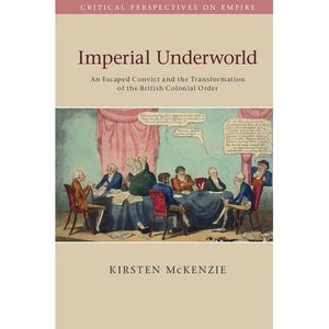 Imperial Underworld: An Escaped Convict and the Transformation of the British Colonial Order (Critical Perspectives on Empire)