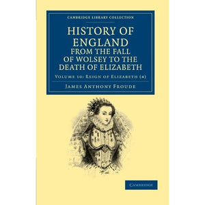 History of England from the Fall of Wolsey to the Death of Elizabeth: Volume 10 (Cambridge Library Collection - British and Irish History, 15th & 16th Centuries)