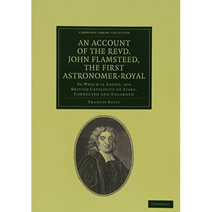 An Account of the Revd. John Flamsteed, the First Astronomer-Royal: To Which Is Added, his British Catalogue of Stars, Corrected and Enlarged (Cambridge Library Collection - Astronomy)